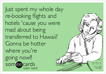 Just spent my whole day re-booking flights and hotels 'cause you were mad about being transferred to Hawaii? Gonna be hotter where you're going now!!