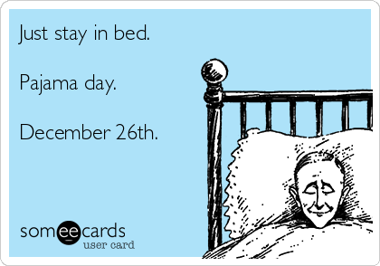 Just stay in bed.  Pajama day.  December 26th.