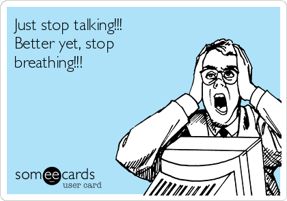 Just stop talking!!! Better yet, stop breathing!!!
