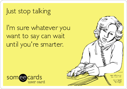 Just stop talking  I'm sure whatever you want to say can wait until you're smarter.