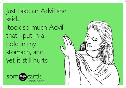 Just take an Advil she said... Itook so much Advil that I put in a hole in my stomach, and yet it still hurts.