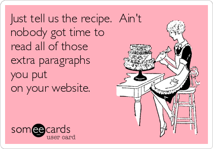 Just tell us the recipe.  Ain't nobody got time to read all of those extra paragraphs you put  on your website.