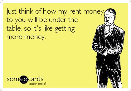 Just think of how my rent money to you will be under the table, so it's like getting more money.