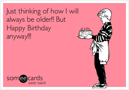 Just thinking of how I will always be older!! But Happy Birthday anyway!!!