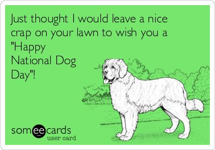 "Just thought I would leave a nice crap on your lawn to wish you a ""Happy National Dog Day""!"