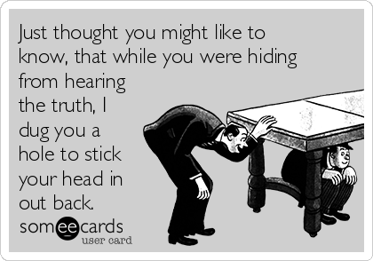 Just thought you might like to know, that while you were hiding from hearing the truth, I dug you a hole to stick your head in out back.