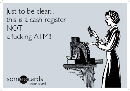 Just to be clear... this is a cash register  NOT a fucking ATM!!