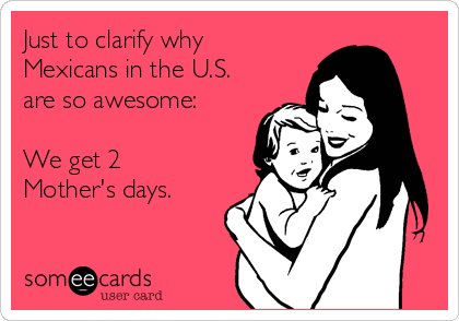Just to clarify why Mexicans in the U.S. are so awesome:  We get 2 Mother's days.