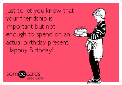 Just to let you know that your friendship is important but not enough to spend on an actual birthday present. Happuy Birthday!