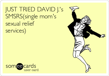 JUST TRIED DAVID J.'s SMSRS(single mom's sexual relief services)