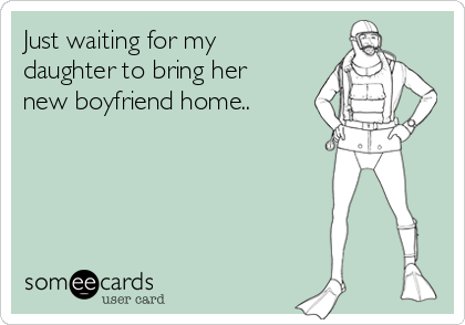 Just waiting for my daughter to bring her new boyfriend home..