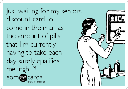 Just waiting for my seniors discount card to come in the mail, as the amount of pills that I'm currently having to take each day surely qualifies me, right!?!
