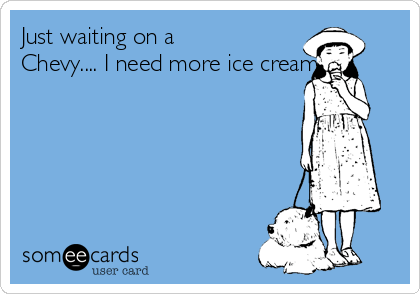 Just waiting on a Chevy.... I need more ice cream.