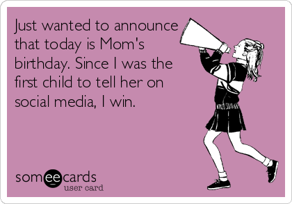 Just wanted to announce that today is Mom's birthday. Since I was the first child to tell her on  social media, I win.