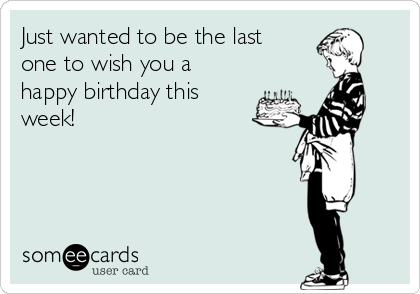 Just wanted to be the last one to wish you a happy birthday this week!