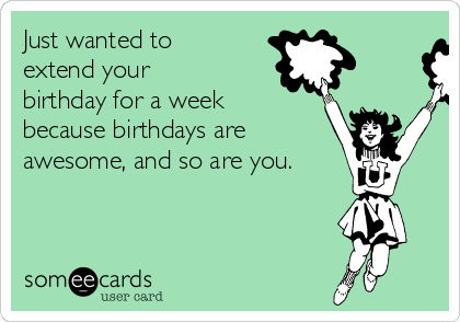 Just wanted to extend your birthday for a week because birthdays are  awesome, and so are you.