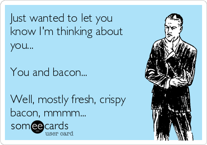 Just wanted to let you know I'm thinking about you...  You and bacon...  Well, mostly fresh, crispy bacon, mmmm...