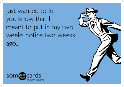 Just wanted to let you know that I meant to put in my two weeks notice two weeks ago...