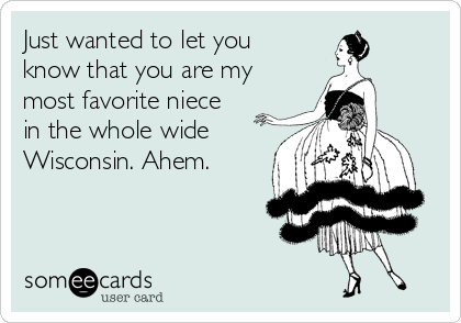 Just wanted to let you know that you are my most favorite niece in the whole wide Wisconsin. Ahem.