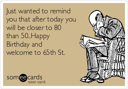 Just wanted to remind you that after today you will be closer to 80 than 50..Happy Birthday and welcome to 65th St.