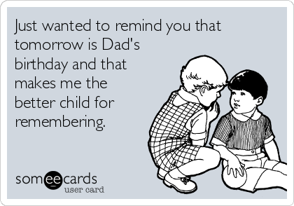 Just wanted to remind you that tomorrow is Dad's birthday and that makes me the better child for remembering.