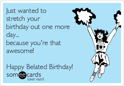 Just wanted to stretch your birthday out one more day... because you're that awesome!  Happy Belated Birthday!