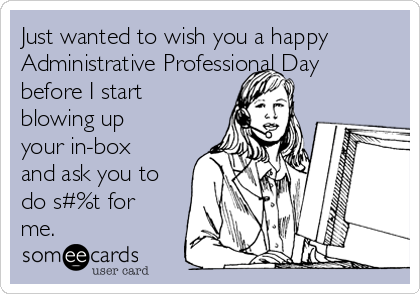 Just wanted to wish you a happy Administrative Professional Day before I start blowing up your in-box and ask you to do s#%t for me.