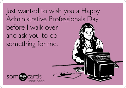 Just wanted to wish you a Happy Administrative Professionals Day before I walk over and ask you to do  something for me.