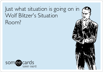 Just what situation is going on in Wolf Blitzer's Situation Room?
