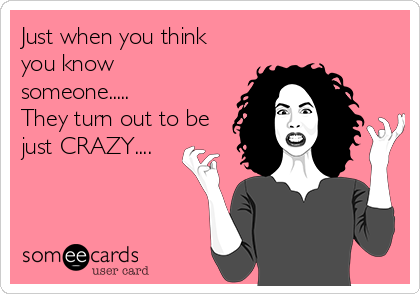Just when you think you know someone..... They turn out to be just CRAZY....