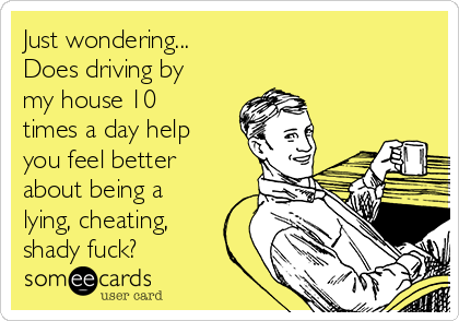Just wondering... Does driving by my house 10 times a day help you feel better about being a lying, cheating, shady fuck?