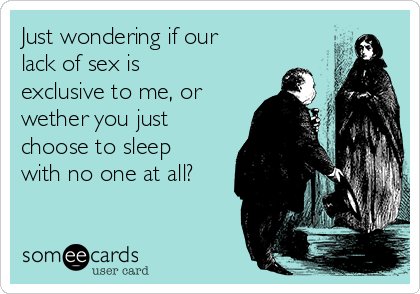 Just wondering if our lack of sex is exclusive to me, or wether you just choose to sleep with no one at all?
