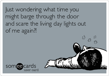 Just wondering what time you might barge through the door and scare the living day lights out of me again?!