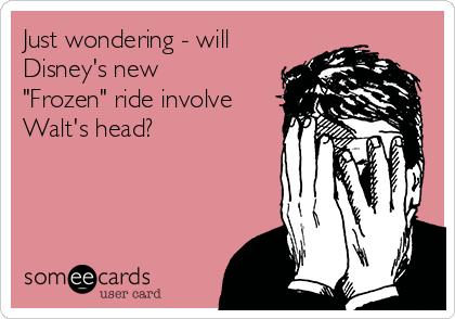 "Just wondering - will Disney's new ""Frozen"" ride involve Walt's head?"
