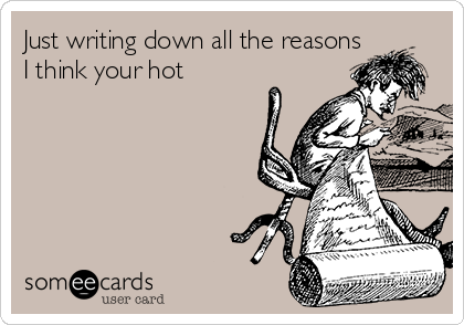 Just writing down all the reasons I think your hot