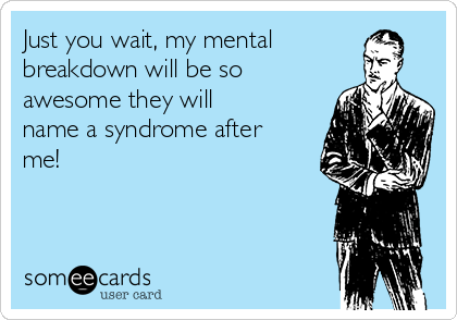 Just you wait, my mental breakdown will be so awesome they will name a syndrome after me!
