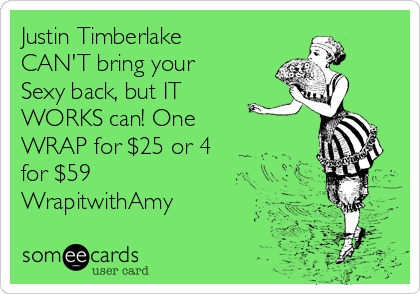 Justin Timberlake CAN'T bring your  Sexy back, but IT WORKS can! One WRAP for $25 or 4 for $59 WrapitwithAmy