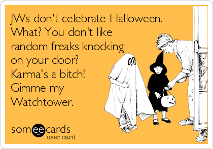 JWs don't celebrate Halloween. What? You don't like random freaks knocking on your door? Karma's a bitch! Gimme my Watchtower.
