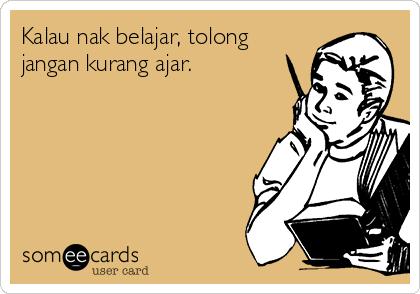 Kalau nak belajar, tolong jangan kurang ajar.