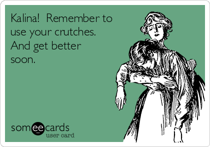 Kalina!  Remember to use your crutches. And get better soon.