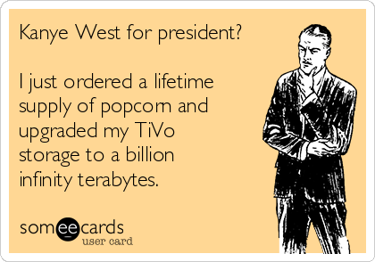 Kanye West for president?  I just ordered a lifetime supply of popcorn and upgraded my TiVo storage to a billion infinity terabytes.