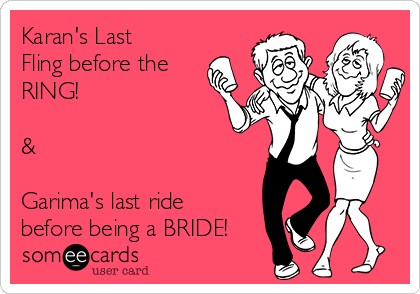 Karan's Last Fling before the RING!  &  Garima's last ride before being a BRIDE!