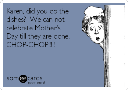 Karen, did you do the dishes?  We can not celebrate Mother's Day till they are done. CHOP-CHOP!!!!!