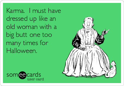 Karma.  I must have  dressed up like an old woman with a big butt one too many times for Halloween.