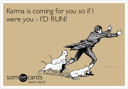 Karma is coming for you so if I were you - I'D RUN!