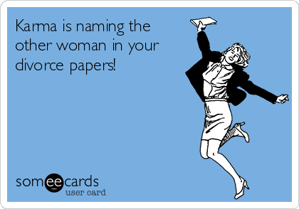 Karma is naming the other woman in your divorce papers!