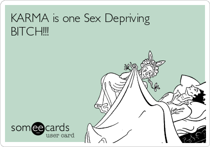 KARMA is one Sex Depriving BITCH!!!