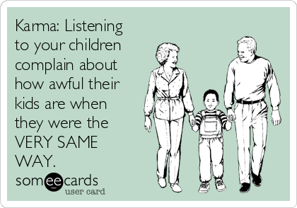 Karma: Listening to your children  complain about how awful their kids are when they were the  VERY SAME WAY.