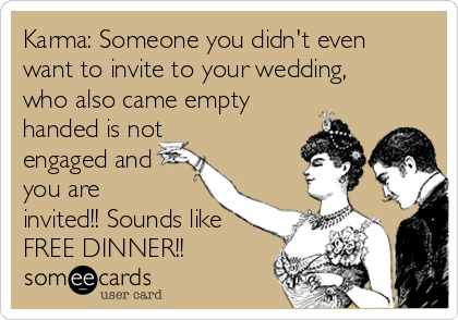 Karma: Someone you didn't even want to invite to your wedding, who also came empty handed is not engaged and you are invited!! Sounds like FREE DINNER!!