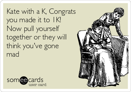 Kate with a K, Congrats you made it to 1K!  Now pull yourself together or they will think you've gone mad